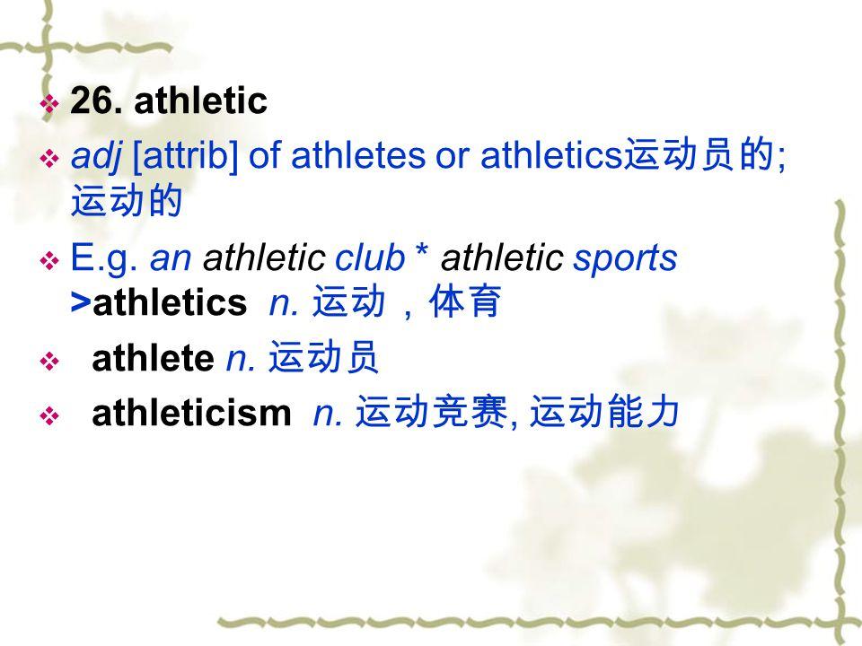 26. athletic adj [attrib] of athletes or athletics运动员的; 运动的. E.g. an athletic club * athletic sports >athletics n. 运动,体育.
